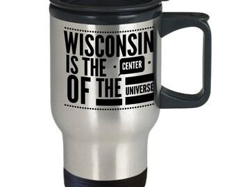 Wisconsin Travel Mug - Wisconsin State Mug - Wisconsin Coffee Cup - Funny Wisconsin Gift - Wisconsin Is The Center Of The Universe