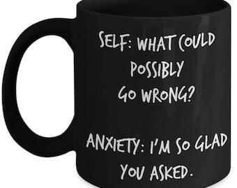 Funny coffee mug, Coffee mug anxiety, Anxiety coffee mug, Self - What could possibly go wrong? Anxiety - I'm so glad you asked, Black mug