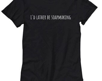 I'd Lather Be Soapmaking - Funny Soapmaker Present Idea - Soap Making Women's Tee