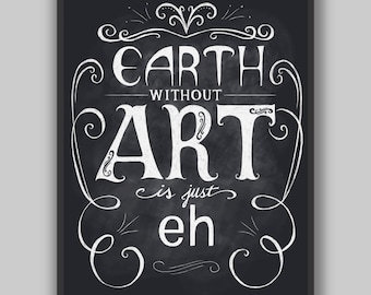 Earth Without Art Is Just Eh - Print - Chalkboard Typography
