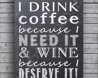 I Drink Coffee because I Need it & Wine because I deserve it Chalkboard -Print