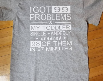 I've got 99 problems and my toddler created 98 of them shirt!