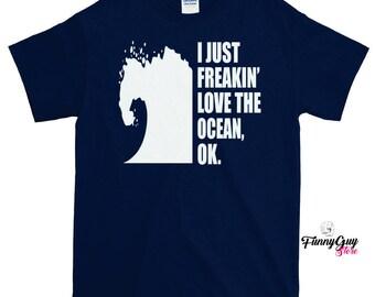 Vacation T-shirt - I Just Freakin' Love Oceans T-shirt - Summertime T-shirt - Statement Shirt