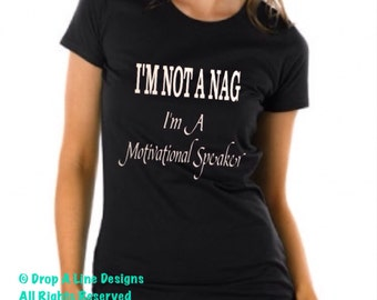 I'mNot A Nag.  I'm A Motivational Speaker.   Funny T-shirt