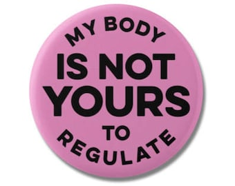 "My Body Is Not Yours To Regulate 1.25"" or 2.25"" Pinback Pin Button Female Empowerment Empowered Woman Feminist Pro Choice Planned Parenthood"