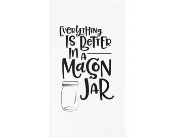 Everything Is Better In A Mason Jar Kitchen Tea Towel, Flour Sack Towel and Dish Cloth, Home Decor, Gift for Her, Housewarming, Mother's Day