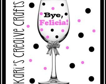 Bye Felicia! Wine glass, Funny Wine Glass, Comical Wine Glass, Custom Glass, Sassy Wine Glass, Disliked Person