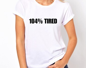 104% Tired Shirt, Tumblr Shirt, Gifts for Teen Girls Fashion Trending Hipster Instagram Tops T Shirts Funny Shirt, Attitude Shirts