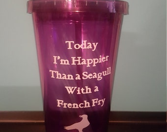 Today I'm happier than a seagull with a French fry tumbler