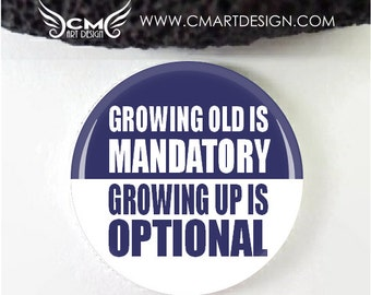 """Growing Old Is Mandatory; Growing Up is Optional - 1"""" inch Pinback, Flat Back, Magnet, & Keychain"""