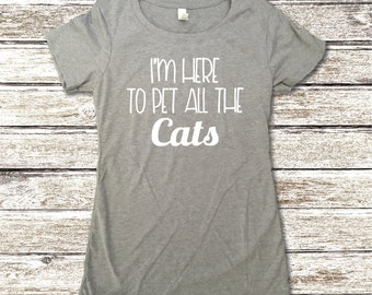 Cat Lover Shirt - Cat Shirt - I'm Here To Pet All The Cats Shirt - Animal Lover Shirt - Funny Cat Shirt