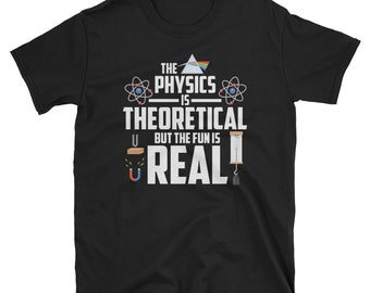 The Physics is theoretical but the fun is real - funny physics shirt - physics student - physics teacher shirt - physics lover - physics fan