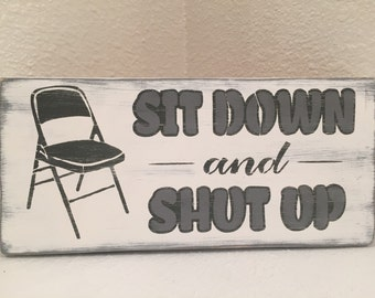 Sit Down and Shut Up - wood sign, wall decor, hand made
