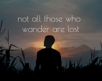 Not all those who wander are lost - Aragorn