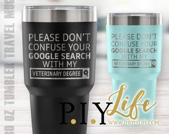 Please don't confuse your google search with my VETERINARY degree 30 oz Powder Coated Laser Etched Tumbler Travel Mug