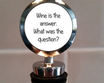 Wine is the answer, what was the question? - Wine Bottle Stopper