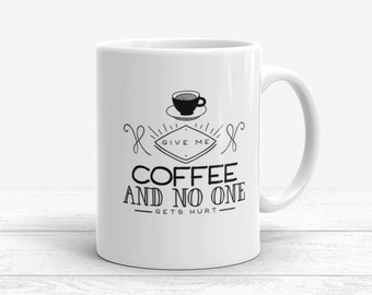 Funny Coffee Mug, Give Me coffee and no one gets hurt, Coffee Mug Quote, Coffee Lovers, Funny gift for her, Funny coffee mug gift Coffee cup