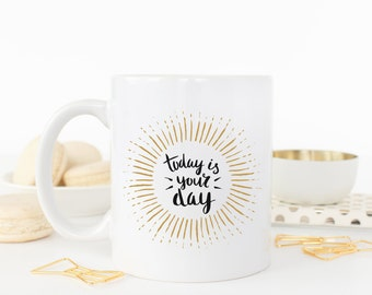 Today Is Your Day Mug | Inspirational Positive Quote Mug | Ceramic Mug | Unique Coffee Mug | Coffee Gift