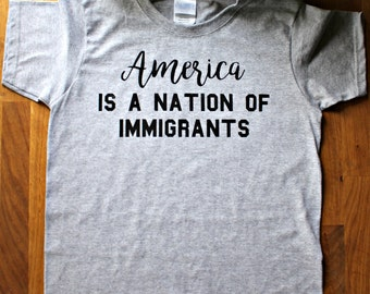 America is a nation of immigrants - protest t shirt - activist - women's march - feminist - Immigrants welcome, political statement tshirt