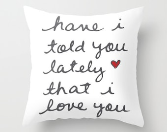 Have I Told You Lately That I Love You - Pillow Cover - Love pillow cover - Decorative Pillow - Home Decor - The Love Cluster -