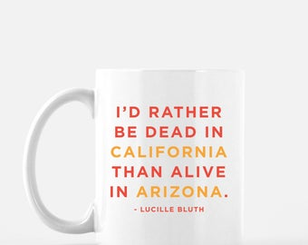 """Arrested Development Funny Mug- Lucille Bluth Quote - """"I'd rather be dead in California than alive in Arizona.""""  White 11 fl oz. Coffee Mug"""