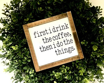 First I Drink The Coffee, Then I Do The Things | Coffee Sign | Framed Coffee Word Sign | Farmhouse Coffee Sign