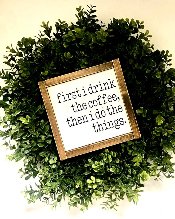 First I Drink The Coffee, Then I Do The Things   Coffee Sign   Framed Coffee Word Sign   Farmhouse Coffee Sign