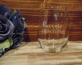 Because Teaching etched stemless wineglass. Makes a great TEACHER GIFT! *childcare *preschool *daycare