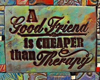 A Good Friend is Cheaper Than Therapy  - Mosaic Gift - Birthday Gift - Inspirational Gift - Polymer Clay Tile Mosiac -  MM40043-15