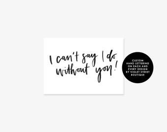 Printable I can't say I do without you Card, Can't Say I do Without You Card, Bridesmaid Card, Groomsmen Card, Custom Hand Lettered Card