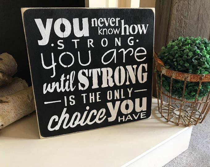 You Never Know How Strong You Are Until Strong Is The Only Choice You Have Wood Sign 12x12 Distressed