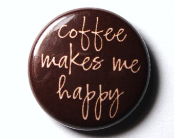 Coffee Makes Me Happy - 1 inch PIN or MAGNET