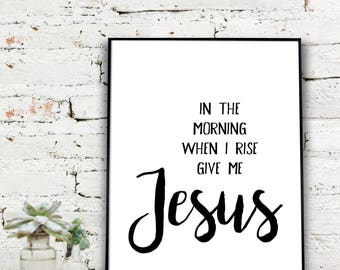 Instant Download Printable Art, In The Morning When I Rise Give Me Jesus  {DIGITAL PRINT}