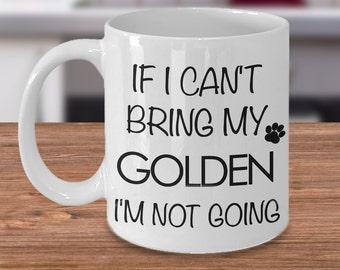 Golden Retriever Mug Golden Retriever Mom Golden Retriever Gifts - If I Can't Bring My Golden I'm Not Going Funny Ceramic Coffee Mug