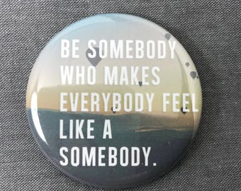 """Be Somebody funny Inspirational quote pin Pinback Button, Compact Mirror or Fridge Magnet -  2.25"""""""
