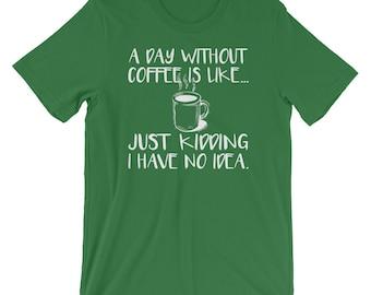 Day Without Coffee, Funny Coffee Shirt, Coffee Drinker TShirt, Coffee Addict, Caffeine T-Shirt, Coffee Lover Shirt, Coffee Everyday