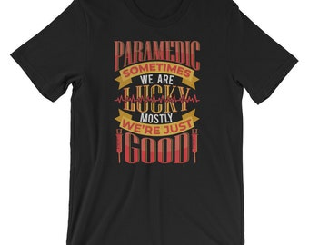 Paramedic Sometimes We Are Lucky Mostly We're Just Good Tee T-Shirt For Men,Women, Teens