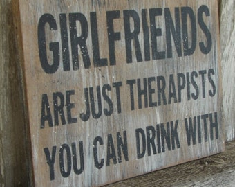 Girlfriends are just therapists you can drink with sign