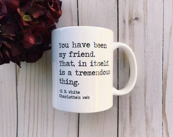 """Book Quote Mug - """"You have been my friend"""" - E. B. White - Charlotte's Web"""