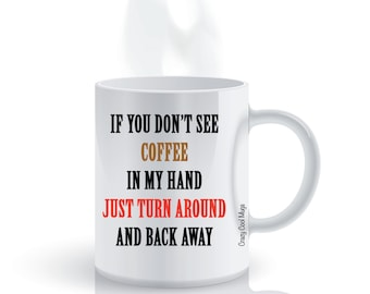 If You Don't See Coffee In My Hand Just Turn Around And Back Away Funny Coffee Mug