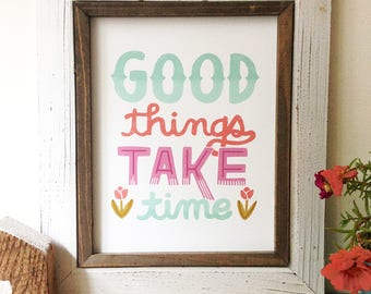 Good Things Take Time -Art Print 5x7, 8x10, 11x14