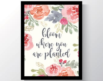 INSTANT DOWNLOAD - Bloom where you are planted, floral quote print, quotes floral print, flowers, cheap home decor