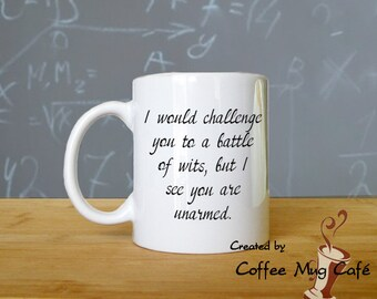 I would challenge you to a battle of wits, but I see you are unarmed, Coffee Mug, Teacher Mug, Funny Mug, Cup, 11 oz, dishwasher safe