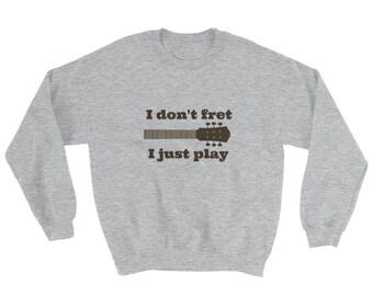 I Don't Fret, I Just Play Musician Sweatshirt - Choose Color