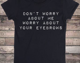 Don't Worry About Me Worry About Your Eyebrows Sassy Slogan T-Shirt