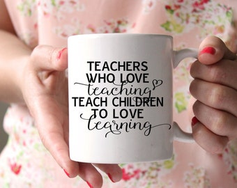 Teachers Who Love Teaching Teach Children To Love Learning, Teacher Mug, Teacher Appreciation