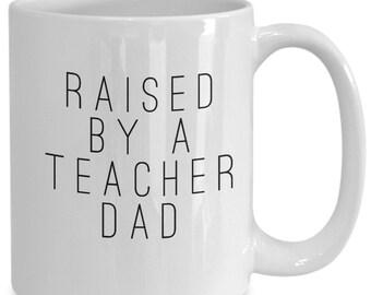 Raised By A Teacher Dad Coffee Mug - Family Gift Coffee Cup - Proud Teacher - Teacher Appreciation Gift - White Ceramic Mug