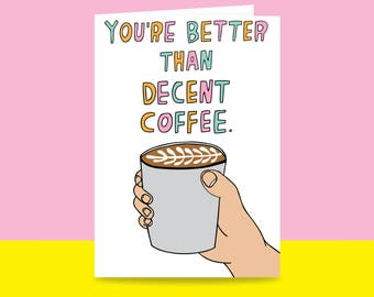 Greeting Card - You're Better Than Decent Coffee | Valentine's Day Card | Romantic Card