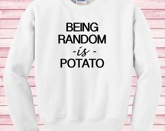 Being Random is Potato funny Shirt funny gifts Sweatshirt funny Unisex tumblr gifts fashion blogger fashion Instagram funny sweatshirt N59Pq
