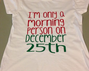 I'm only a morning person on December 25th, Clothing Gift, Christmas gift, stocking stuffer for women, christmas shirt, tshirt